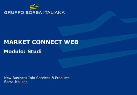 MARKET CONNECT WEB Modulo: Studi New Business Info Services & Products Borsa Italiana.