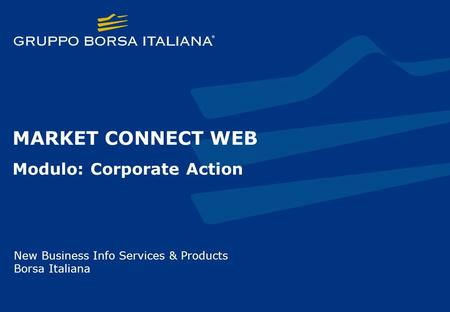 MARKET CONNECT WEB Modulo: Corporate Action New Business Info Services & Products Borsa Italiana.