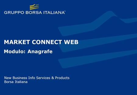 MARKET CONNECT WEB Modulo: Anagrafe New Business Info Services & Products Borsa Italiana.