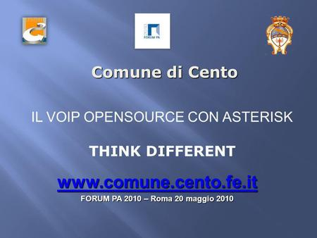 Comune di Cento www.comune.cento.fe.it FORUM PA 2010 – Roma 20 maggio 2010 IL VOIP OPENSOURCE CON ASTERISK THINK DIFFERENT.