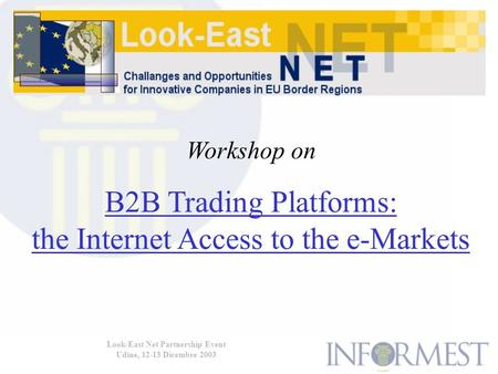Look-East Net Partnership Event Udine, 12-13 Dicembre 2003 Workshop on B2B Trading Platforms: the Internet Access to the e-Markets.