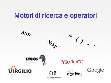 Www.giocoscuola.it Motori di ricerca e operatori AND NOT OR + ( ) - *