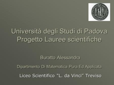 Università degli Studi di Padova Progetto Lauree scientifiche Buratto Alessandra Dipartimento Di Matematica Pura Ed Applicata Liceo Scientifico L. da.