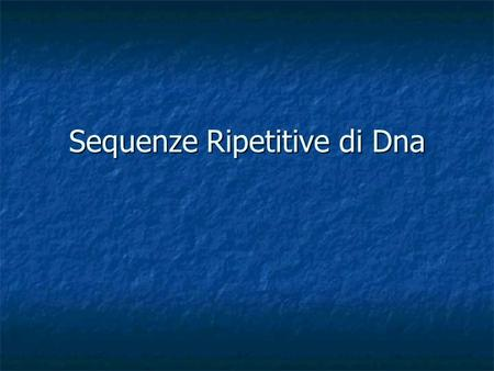 Sequenze Ripetitive di Dna. Una serie di sequenze di DNA spesso si ripete diverse volte nel Dna totale di una cellula. Questa sequenza di Dna è solo una.