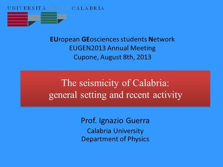 The seismicity of Calabria: general setting and recent activity Prof. Ignazio Guerra Calabria University Department of Physics EUropean GEosciences students.