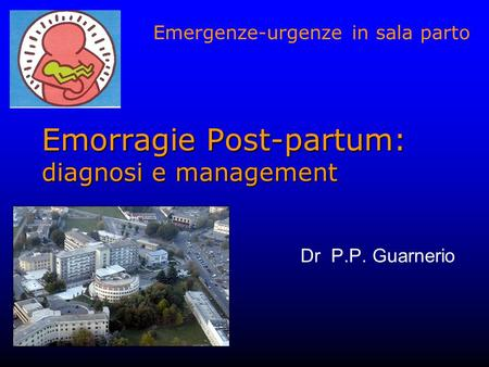 Emorragie Post-partum: diagnosi e management Dr P.P. Guarnerio Emergenze-urgenze in sala parto.