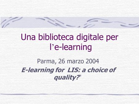 Una biblioteca digitale per l e-learning Parma, 26 marzo 2004 E-learning for LIS: a choice of quality?
