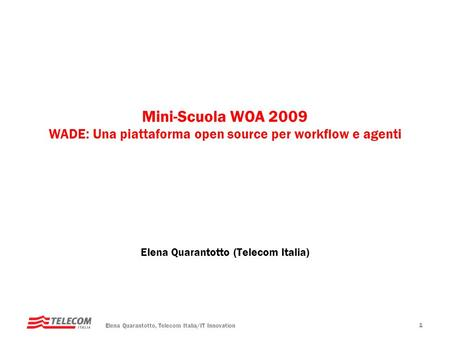 Elena Quarantotto, Telecom Italia/IT Innovation 1 Mini-Scuola WOA 2009 WADE: Una piattaforma open source per workflow e agenti Elena Quarantotto (Telecom.