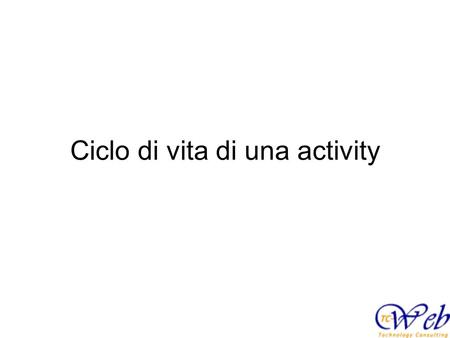 Ciclo di vita di una activity. Stati di una activity StatoDescrizione RUNNINGL'activity e' in cima allo stack, e' visibile ed ha il focus. E' quella che.
