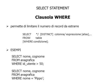 SELECT STATEMENT Clausola WHERE permette di limitare il numero di record da estrarre SELECT */ [DISTINCT] colonna/ espressione [alias],… FROM table [WHERE.