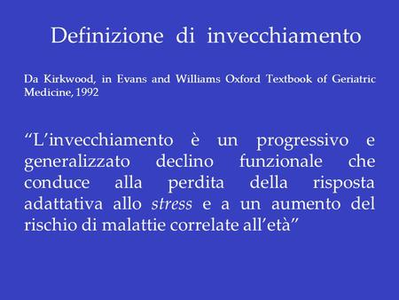 Definizione di invecchiamento Da Kirkwood, in Evans and Williams Oxford Textbook of Geriatric Medicine, 1992 Linvecchiamento è un progressivo e generalizzato.
