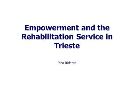 Empowerment and the Rehabilitation Service in Trieste Pina Ridente.