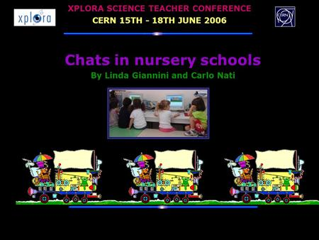 Chats in nursery schools By Linda Giannini and Carlo Nati XPLORA SCIENCE TEACHER CONFERENCE CERN 15TH - 18TH JUNE 2006.
