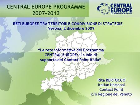 CENTRAL EUROPE PROGRAMME 2007-2013 Rita BERTOCCO Italian National Contact Point c/o Regione del Veneto RETI EUROPEE TRA TERRITORI E CONDIVISIONE DI STRATEGIE.