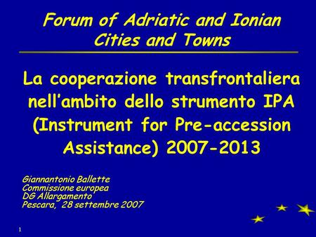 1 Forum of Adriatic and Ionian Cities and Towns La cooperazione transfrontaliera nellambito dello strumento IPA (Instrument for Pre-accession Assistance)