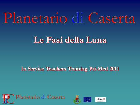 Le Fasi della Luna In Service Teachers Training Pri-Med 2011 Le Fasi della Luna In Service Teachers Training Pri-Med 2011.