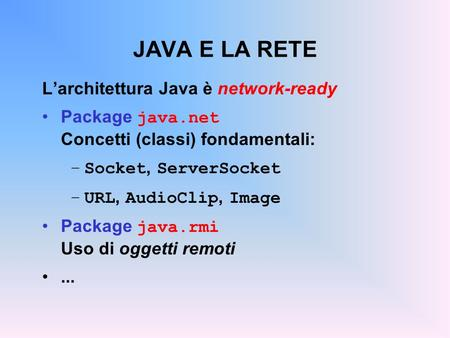 JAVA E LA RETE Larchitettura Java è network-ready Package java.net Concetti (classi) fondamentali: –Socket, ServerSocket –URL, AudioClip, Image Package.