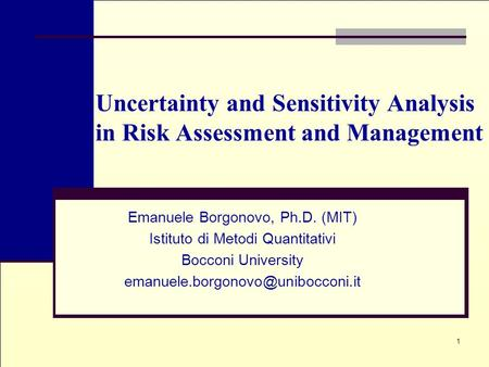 1 Uncertainty and Sensitivity Analysis in Risk Assessment and Management Emanuele Borgonovo, Ph.D. (MIT) Istituto di Metodi Quantitativi Bocconi University.