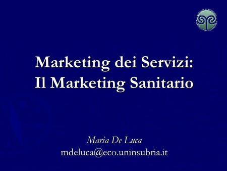 Marketing dei Servizi: Il Marketing Sanitario   Maria De Luca