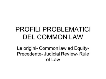 PROFILI PROBLEMATICI DEL COMMON LAW Le origini- Common law ed Equity- Precedente- Judicial Review- Rule of Law.
