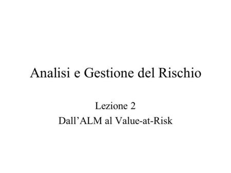 Analisi e Gestione del Rischio Lezione 2 DallALM al Value-at-Risk.