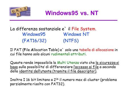 Windows95 vs. NT Windows95 (FAT16/32) Windows NT (NTFS) La differenza sostanziale e` il File System. Il FAT (File Allocation Table) e` solo una tabella.