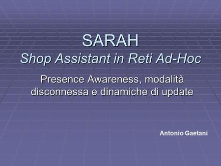 SARAH Shop Assistant in Reti Ad-Hoc Presence Awareness, modalità disconnessa e dinamiche di update Antonio Gaetani.
