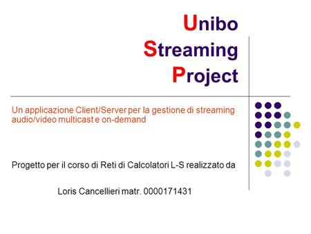 U nibo S treaming P roject Un applicazione Client/Server per la gestione di streaming audio/video multicast e on-demand Progetto per il corso di Reti.