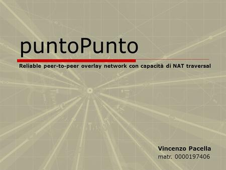 PuntoPunto Reliable peer-to-peer overlay network con capacità di NAT traversal Vincenzo Pacella matr. 0000197406.