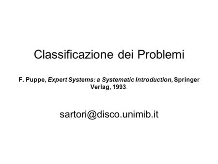 Classificazione dei Problemi F. Puppe, Expert Systems: a Systematic Introduction, Springer Verlag, 1993.