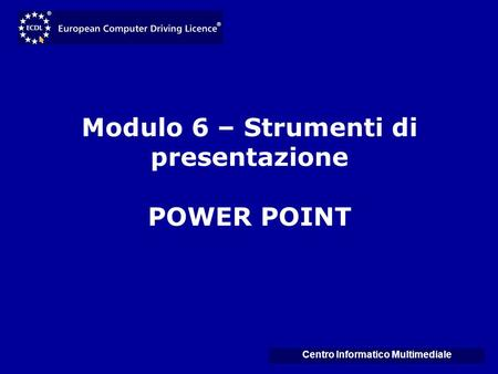 Modulo 6 – Strumenti di presentazione POWER POINT Centro Informatico Multimediale.