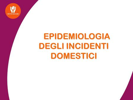 EPIDEMIOLOGIA DEGLI INCIDENTI DOMESTICI EPIDEMIOLOGIA DEGLI INCIDENTI DOMESTICI.