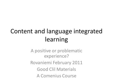 Content and language integrated learning A positive or problematic experience? Rovaniemi February 2011 Good Clil Materials A Comenius Course.