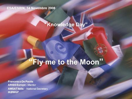 Knowledge Day Fly me to the Moon ESA/ESRIN, 14 Novembre 2008 Francesco De Paolis ARISS Europe - Mentor AMSAT Italia - National Secretary IKØWGF.
