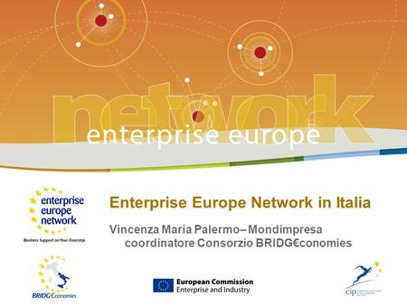 LEnterprise Europe Network in Italia - # Enterprise Europe Network in Italia Vincenza Maria Palermo– Mondimpresa coordinatore Consorzio BRIDGconomies.