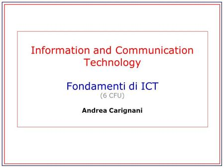Information and Communication Technology Fondamenti di ICT (6 CFU) Andrea Carignani.