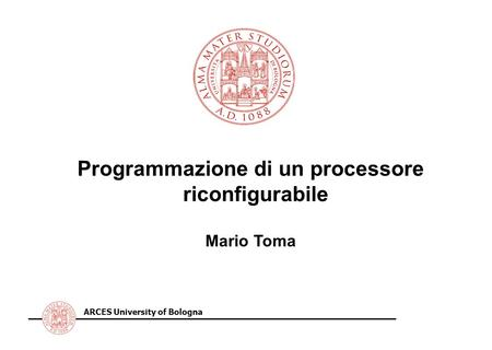 ARCES University of Bologna Programmazione di un processore riconfigurabile Mario Toma.