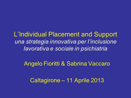 LIndividual Placement and Support una strategia innovativa per linclusione lavorativa e sociale in psichiatria Angelo Fioritti & Sabrina Vaccaro Caltagirone.