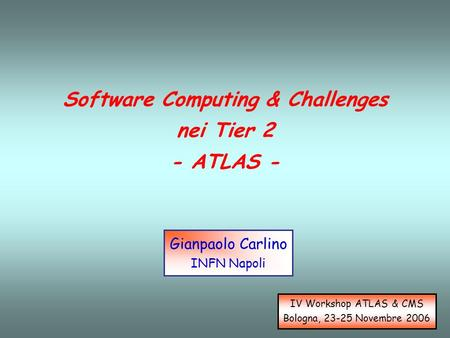 Software Computing & Challenges nei Tier 2 - ATLAS - Gianpaolo Carlino INFN Napoli IV Workshop ATLAS & CMS Bologna, 23-25 Novembre 2006.