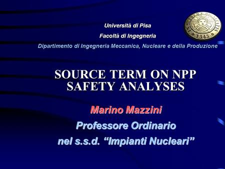 SOURCE TERM ON NPP SAFETY ANALYSES Marino Mazzini Professore Ordinario nel s.s.d. Impianti Nucleari Università di Pisa Facoltà di Ingegneria Dipartimento.