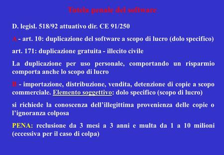 Tutela penale del software D. legisl. 518/92 attuativo dir. CE 91/250 A - art. 10: duplicazione del software a scopo di lucro (dolo specifico) art. 171: