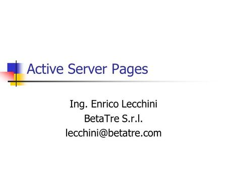 Active Server Pages Ing. Enrico Lecchini BetaTre S.r.l.