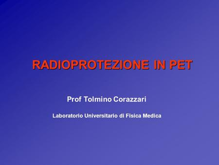 RADIOPROTEZIONE IN PET Prof Tolmino Corazzari Laboratorio Universitario di Fisica Medica.