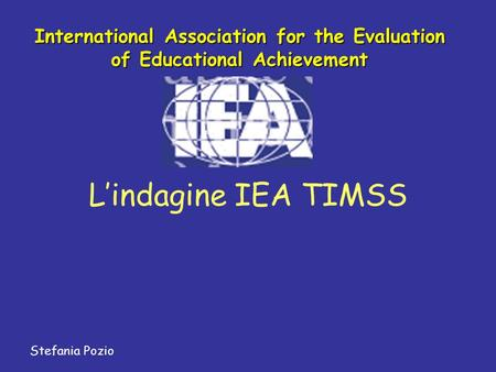 Lindagine IEA TIMSS Stefania Pozio International Association for the Evaluation of Educational Achievement.