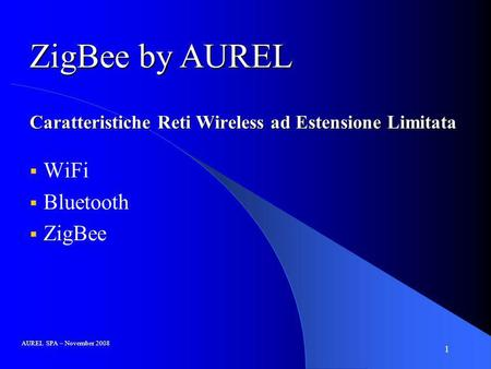 1 Caratteristiche Reti Wireless ad Estensione Limitata WiFi Bluetooth ZigBee AUREL SPA – November 2008 ZigBee by AUREL.