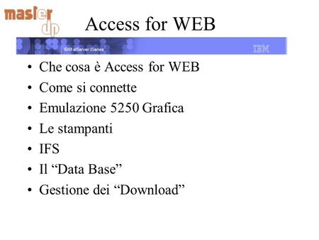 Access for WEB Che cosa è Access for WEB Come si connette Emulazione 5250 Grafica Le stampanti IFS Il Data Base Gestione dei Download.