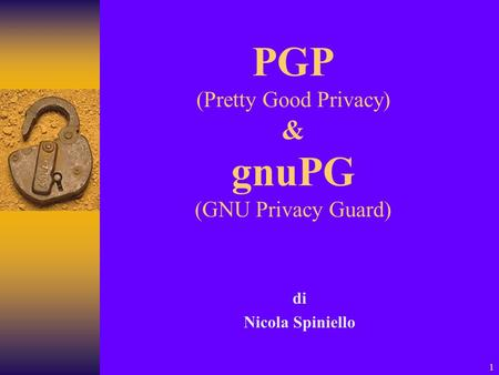 1 PGP (Pretty Good Privacy) & gnuPG (GNU Privacy Guard) di Nicola Spiniello.