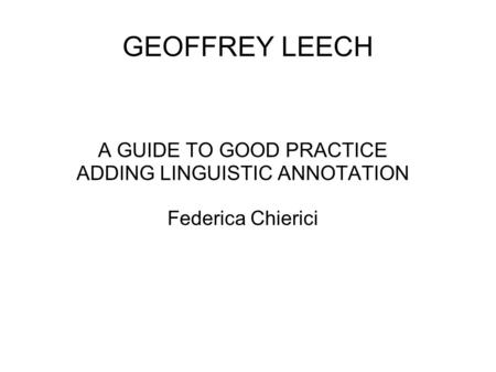 GEOFFREY LEECH A GUIDE TO GOOD PRACTICE ADDING LINGUISTIC ANNOTATION Federica Chierici.