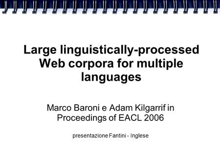 Large linguistically-processed Web corpora for multiple languages Marco Baroni e Adam Kilgarrif in Proceedings of EACL 2006 presentazione Fantini - Inglese.