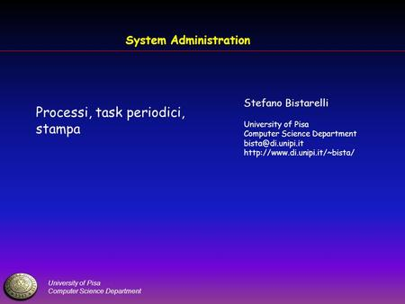 University of Pisa Computer Science Department System Administration Processi, task periodici, stampa Stefano Bistarelli University of Pisa Computer Science.